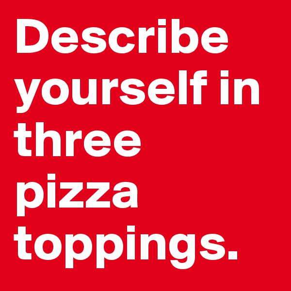 Describe yourself in three pizza toppings.