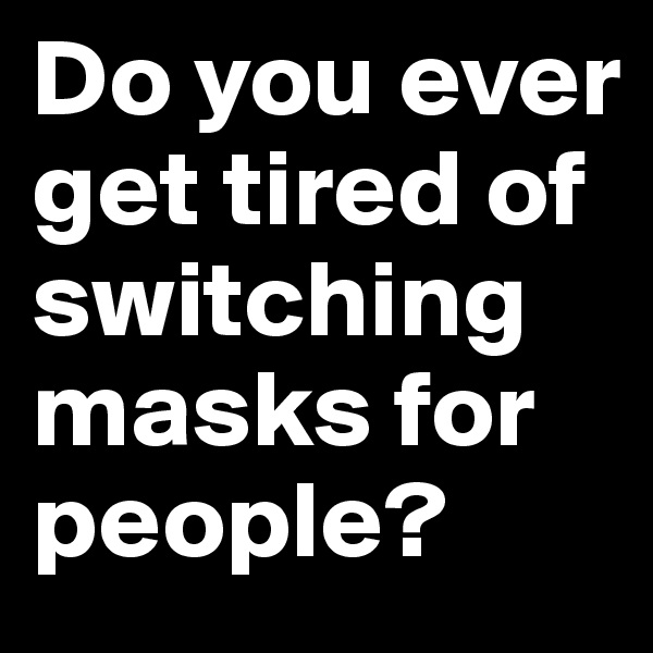 Do you ever get tired of switching masks for people?