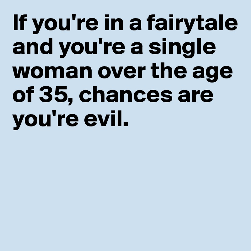 If you're in a fairytale and you're a single woman over the age of 35, chances are you're evil.