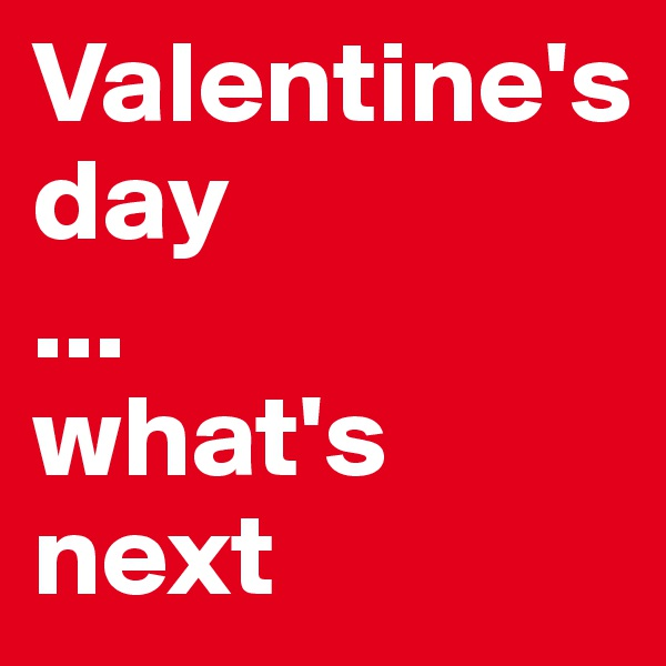 Valentine's day ... what's next
