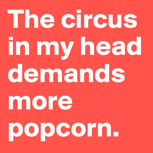The circus in my head demands more popcorn.