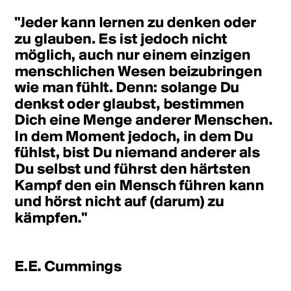 """""""Jeder kann lernen zu denken oder zu glauben. Es ist jedoch nicht möglich, auch nur einem einzigen menschlichen Wesen beizubringen wie man fühlt. Denn: solange Du denkst oder glaubst, bestimmen Dich eine Menge anderer Menschen. In dem Moment jedoch, in dem Du fühlst, bist Du niemand anderer als Du selbst und führst den härtsten Kampf den ein Mensch führen kann und hörst nicht auf (darum) zu kämpfen.""""    E.E. Cummings"""