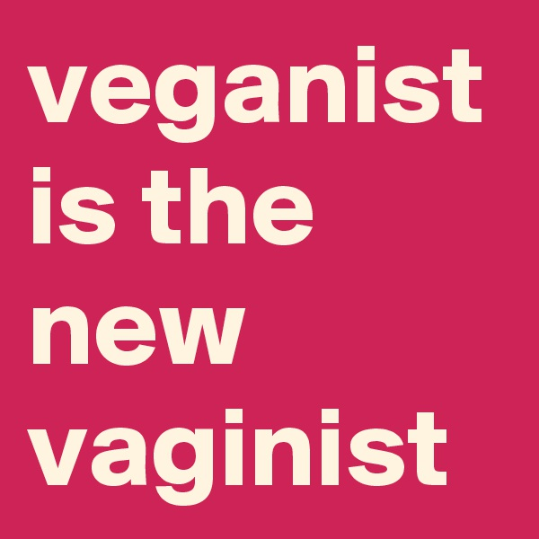 veganist is the new vaginist