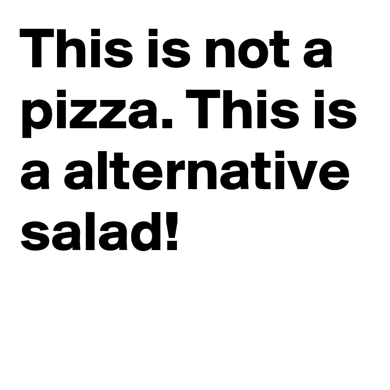 This is not a pizza. This is a alternative salad!