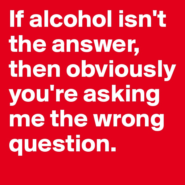 If alcohol isn't the answer, then obviously you're asking me the wrong question.