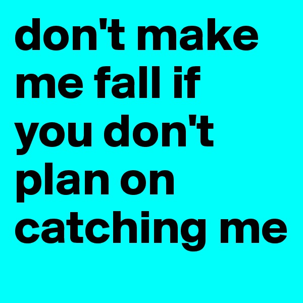 don't make me fall if you don't plan on catching me
