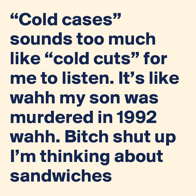 """""""Cold cases"""" sounds too much like """"cold cuts"""" for me to listen. It's like wahh my son was murdered in 1992 wahh. Bitch shut up I'm thinking about sandwiches"""
