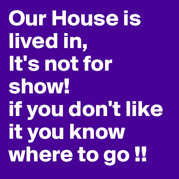 Our House is lived in, It's not for show! if you don't like it you know where to go !!