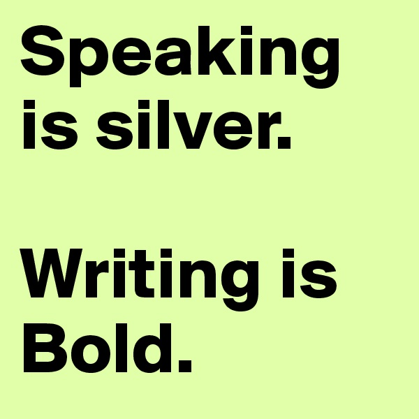 Speaking is silver.  Writing is Bold.