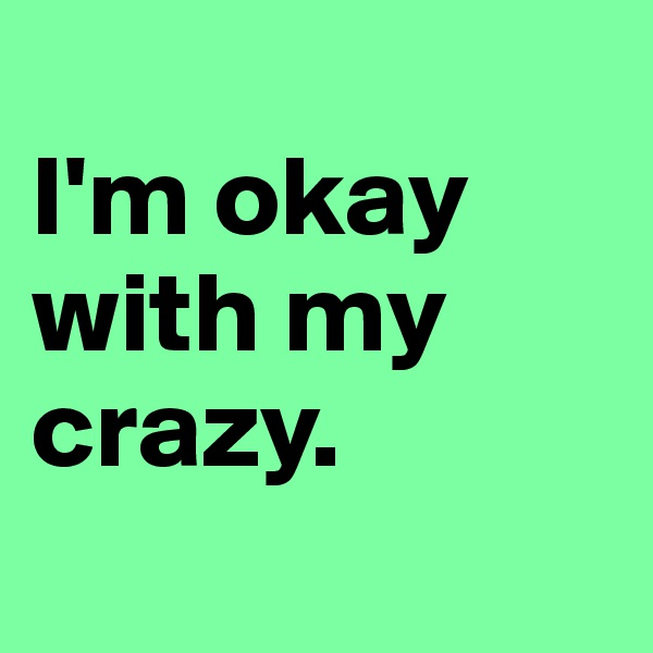 I'm okay with my crazy.