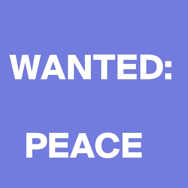 WANTED:    PEACE