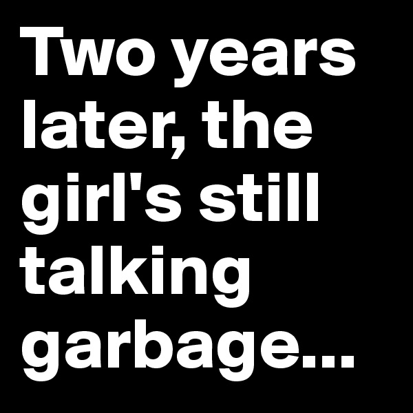 Two years later, the girl's still talking garbage...
