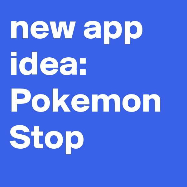 new app idea: Pokemon Stop