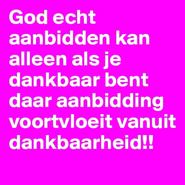 God echt aanbidden kan alleen als je dankbaar bent daar aanbidding voortvloeit vanuit dankbaarheid!!