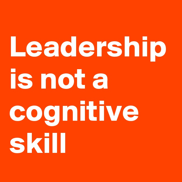 Leadership is not a cognitive skill