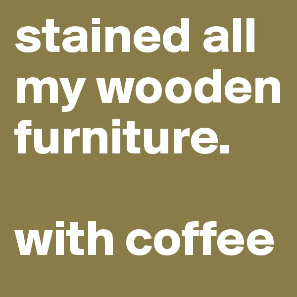 stained all my wooden furniture.  with coffee