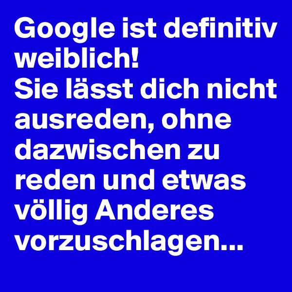 Google ist definitiv weiblich! Sie lässt dich nicht ausreden, ohne dazwischen zu reden und etwas völlig Anderes vorzuschlagen...