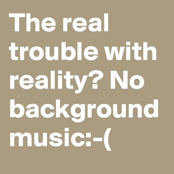 The real trouble with reality? No background music:-(
