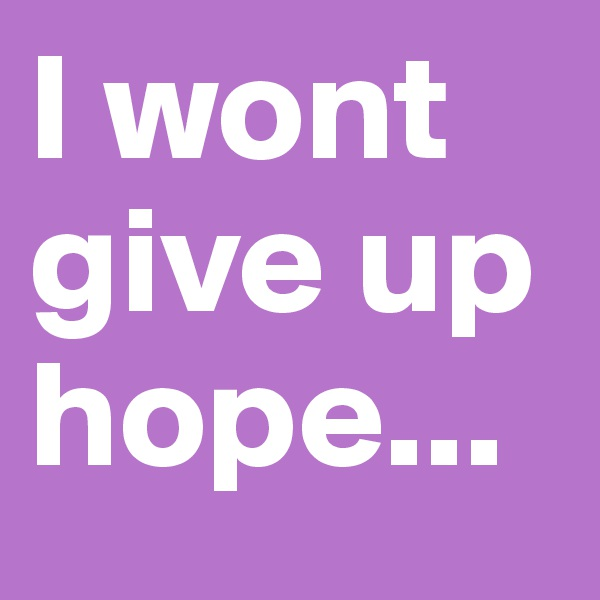 I wont give up hope...
