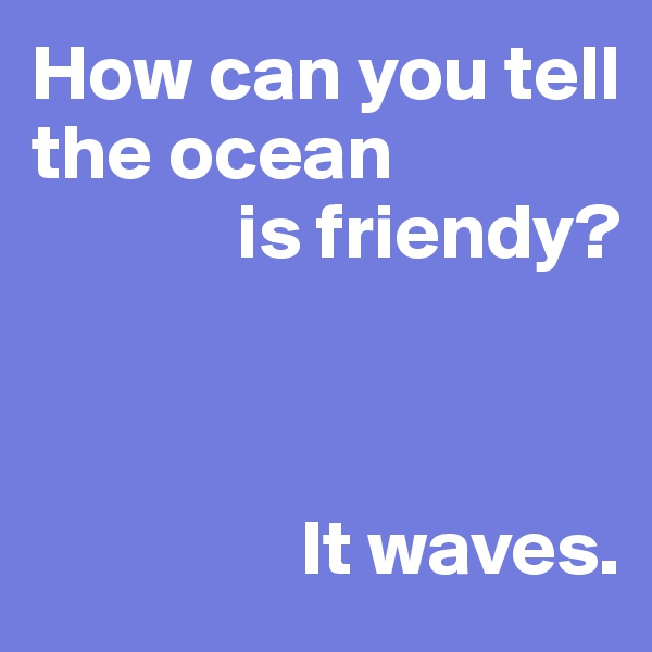 How can you tell the ocean              is friendy?                     It waves.