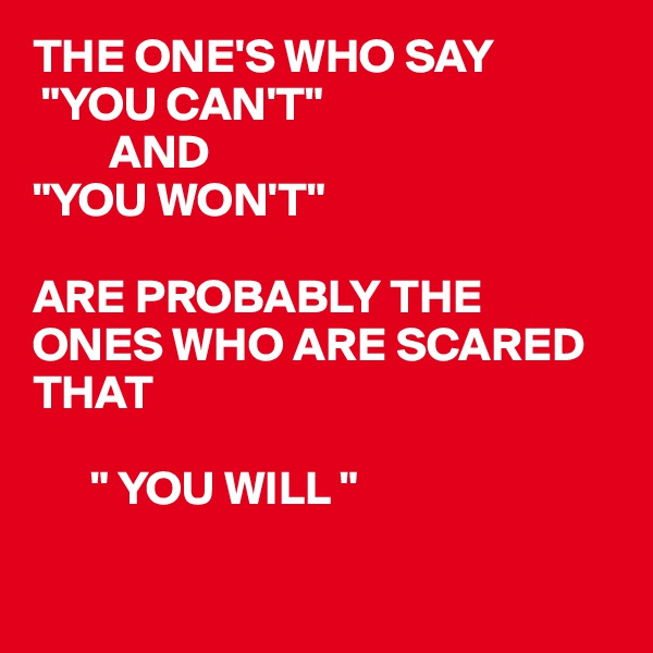 "THE ONE'S WHO SAY  ""YOU CAN'T""         AND ""YOU WON'T""  ARE PROBABLY THE ONES WHO ARE SCARED THAT         "" YOU WILL """