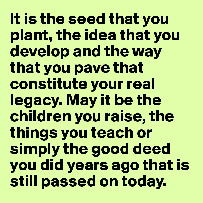 It is the seed that you plant, the idea that you develop and the way that you pave that constitute your real legacy. May it be the children you raise, the things you teach or simply the good deed you did years ago that is still passed on today.