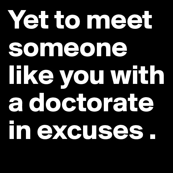 Yet to meet someone like you with a doctorate in excuses .