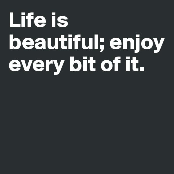 Life is beautiful; enjoy every bit of it.