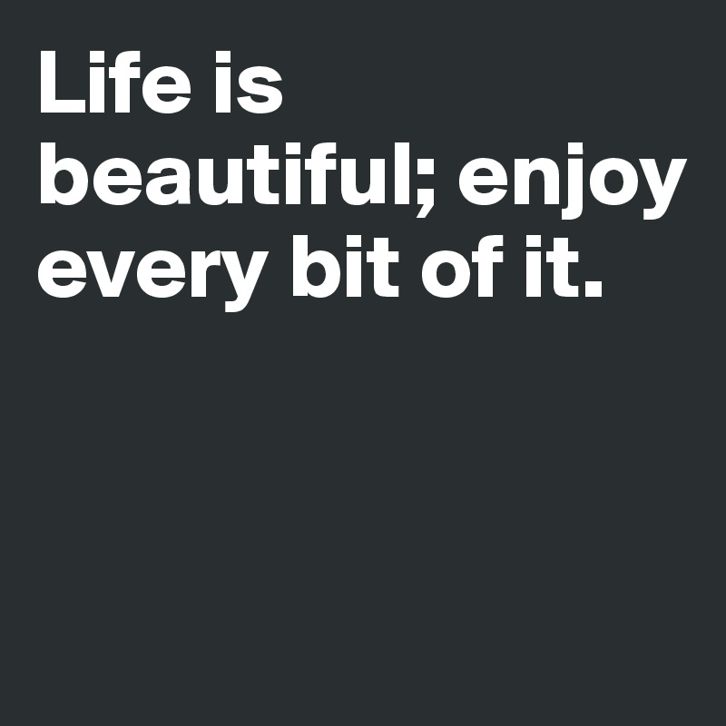 Life is beautiful; enjoy every bit of it.