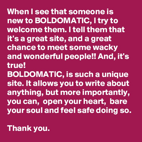 When I see that someone is new to BOLDOMATIC, I try to welcome them. I tell them that it's a great site, and a great chance to meet some wacky and wonderful people!! And, it's true!  BOLDOMATIC, is such a unique site. It allows you to write about anything, but more importantly, you can,  open your heart,  bare your soul and feel safe doing so.   Thank you.