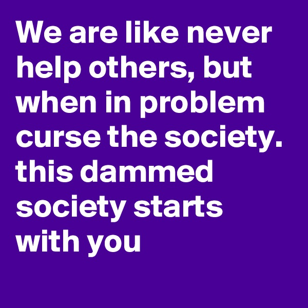We are like never help others, but when in problem curse the society. this dammed society starts with you