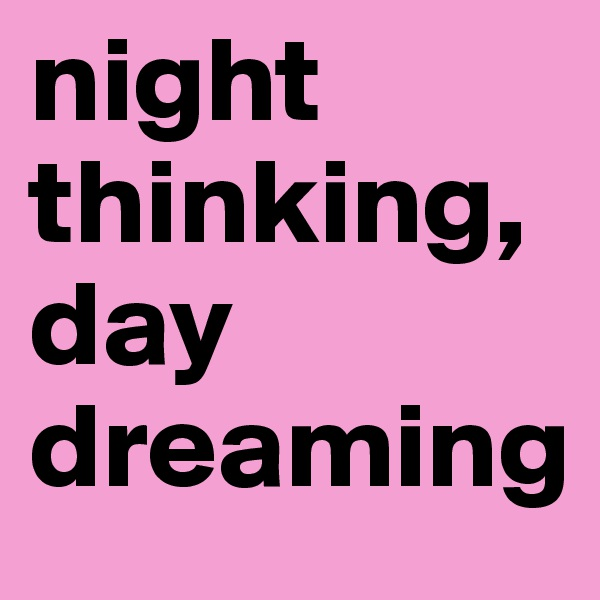night thinking, day dreaming