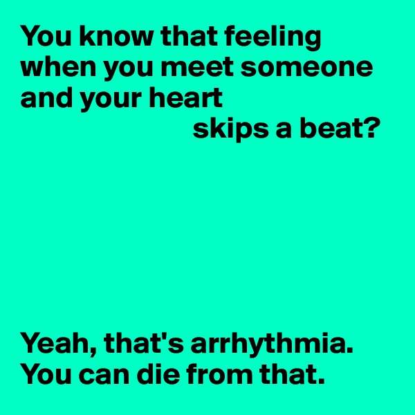 You know that feeling when you meet someone and your heart                             skips a beat?       Yeah, that's arrhythmia. You can die from that.