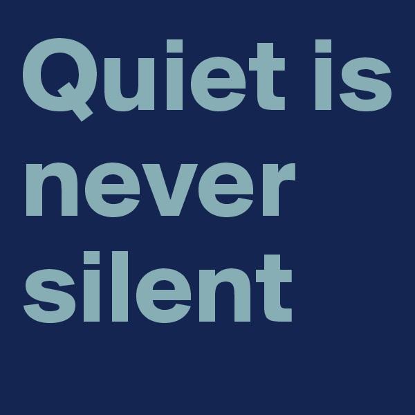 Quiet is never silent