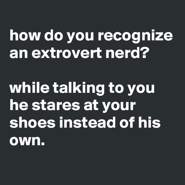 how do you recognize an extrovert nerd?  while talking to you he stares at your shoes instead of his own.