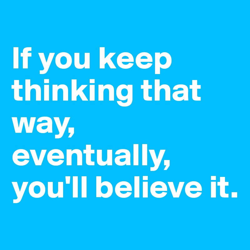 If you keep thinking that way, eventually, you'll believe it.