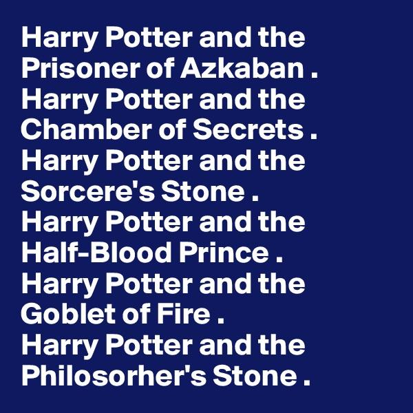 Harry Potter and the Prisoner of Azkaban . Harry Potter and the Chamber of Secrets . Harry Potter and the Sorcere's Stone . Harry Potter and the Half-Blood Prince . Harry Potter and the Goblet of Fire . Harry Potter and the Philosorher's Stone .