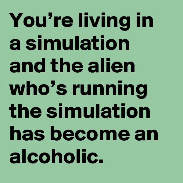 You're living in a simulation and the alien who's running the simulation has become an alcoholic.