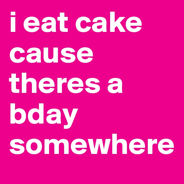 i eat cake cause theres a bday somewhere