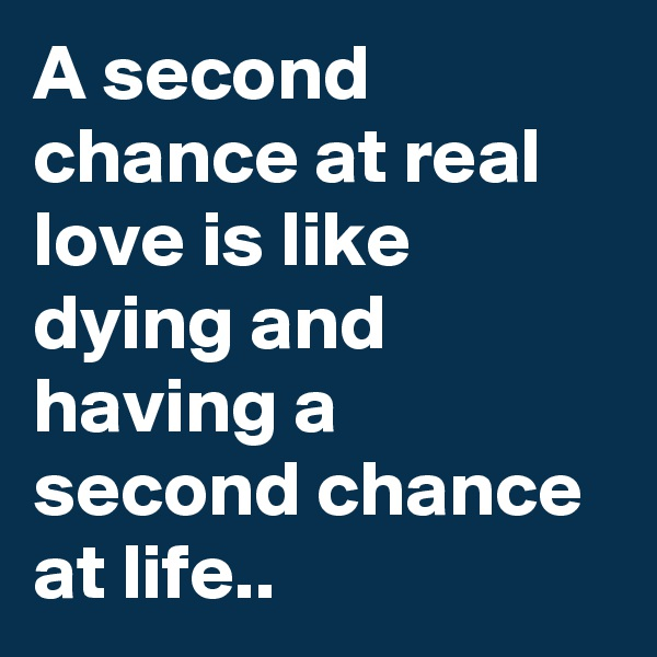 A second chance at real love is like dying and having a second chance at life..
