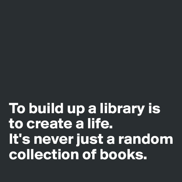 To build up a library is to create a life.  It's never just a random collection of books.