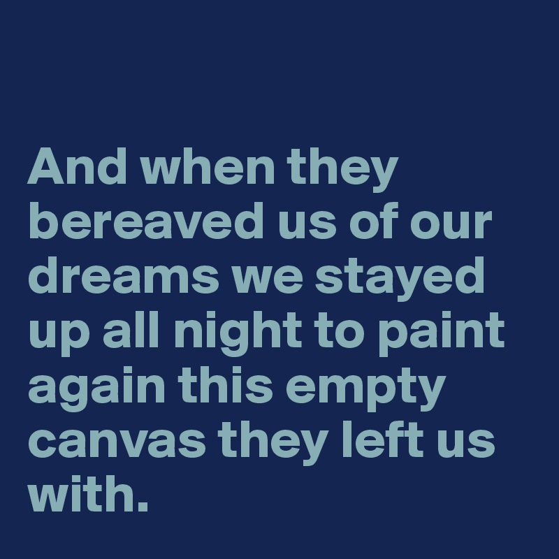 And when they bereaved us of our dreams we stayed up all night to paint again this empty canvas they left us with.