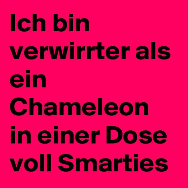 Ich bin verwirrter als ein Chameleon in einer Dose voll Smarties