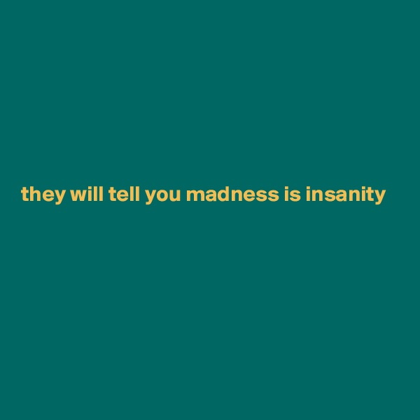 they will tell you madness is insanity