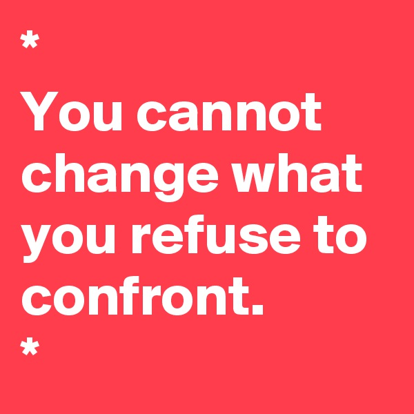 * You cannot change what you refuse to confront.  *