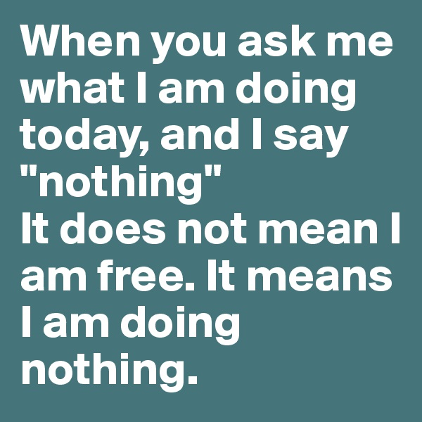 "When you ask me what I am doing today, and I say ""nothing"" It does not mean I am free. It means I am doing nothing."