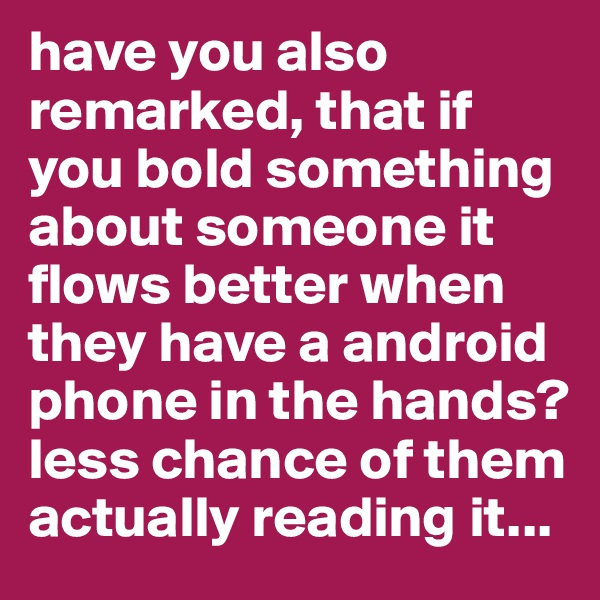 have you also remarked, that if you bold something about someone it flows better when they have a android phone in the hands? less chance of them actually reading it...