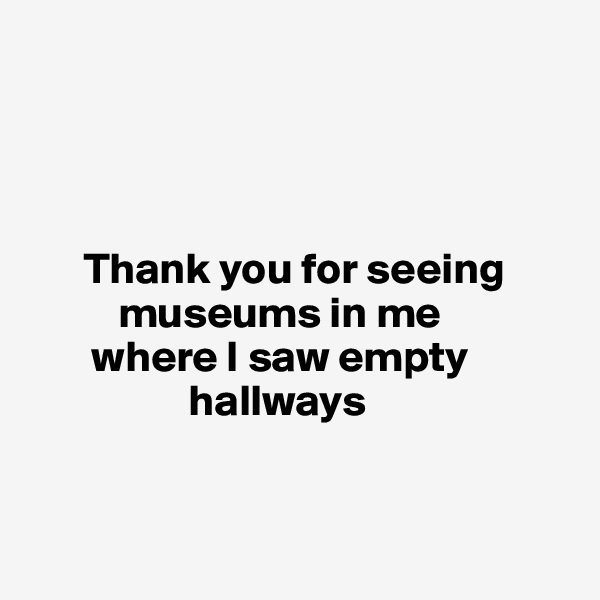 Thank you for seeing            museums in me         where I saw empty                    hallways
