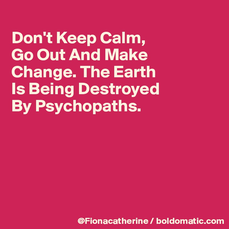 Don't Keep Calm, Go Out And Make Change. The Earth Is Being Destroyed By Psychopaths.