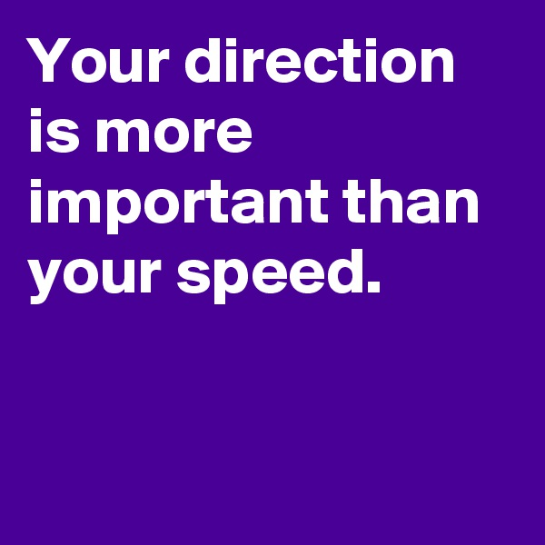 Your direction  is more important than your speed.